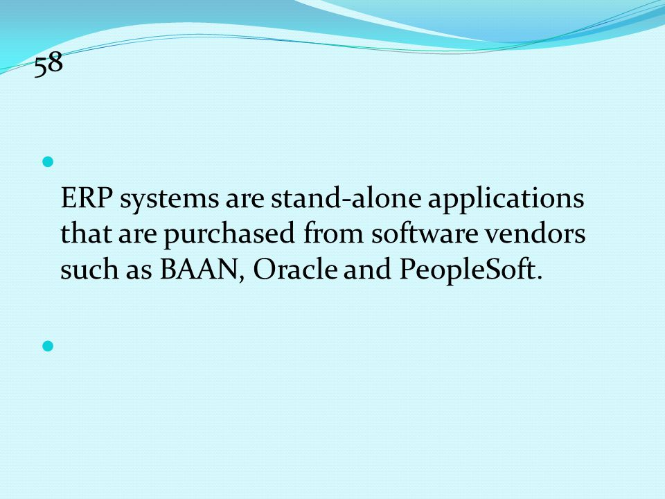 58 ERP systems are stand-alone applications that are purchased from software vendors such as BAAN, Oracle and PeopleSoft.