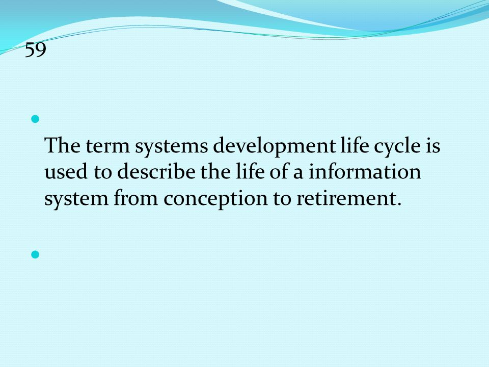 59 The term systems development life cycle is used to describe the life of a information system from conception to retirement.