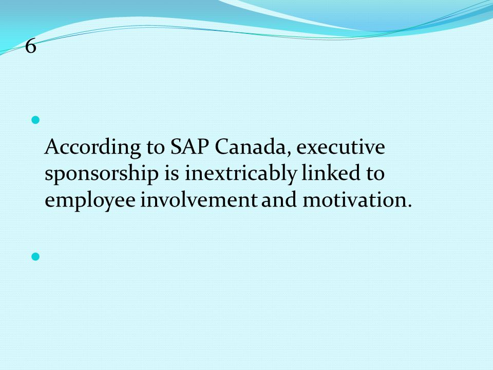 6 According to SAP Canada, executive sponsorship is inextricably linked to employee involvement and motivation.