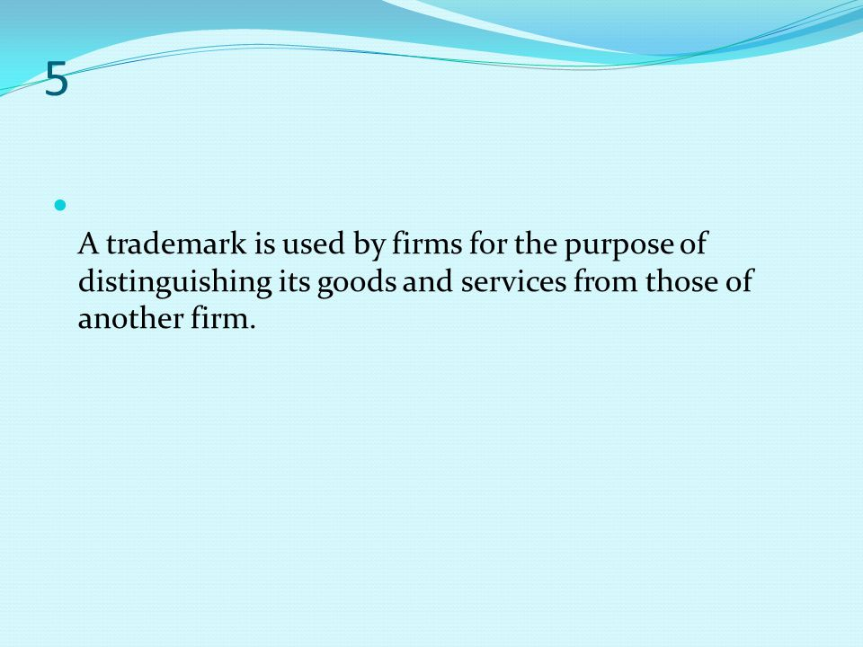5 A trademark is used by firms for the purpose of distinguishing its goods and services from those of another firm.