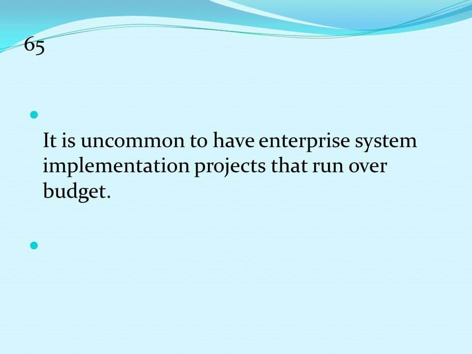 65 It is uncommon to have enterprise system implementation projects that run over budget.