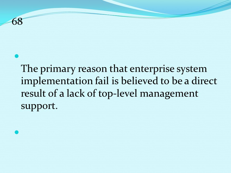 68 The primary reason that enterprise system implementation fail is believed to be a direct result of a lack of top-level management support.