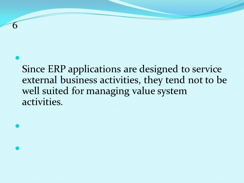 6 Since ERP applications are designed to service external business activities, they tend not to be well suited for managing value system activities.
