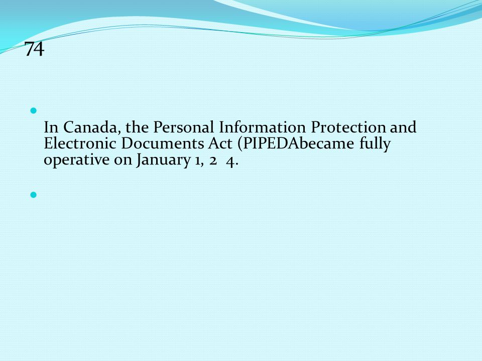 74 In Canada, the Personal Information Protection and Electronic Documents Act (PIPEDAbecame fully operative on January 1, 2 4.