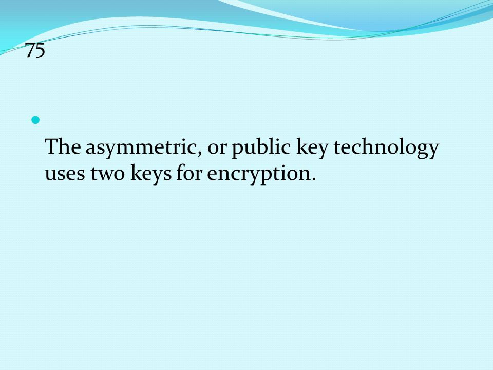 75 The asymmetric, or public key technology uses two keys for encryption.