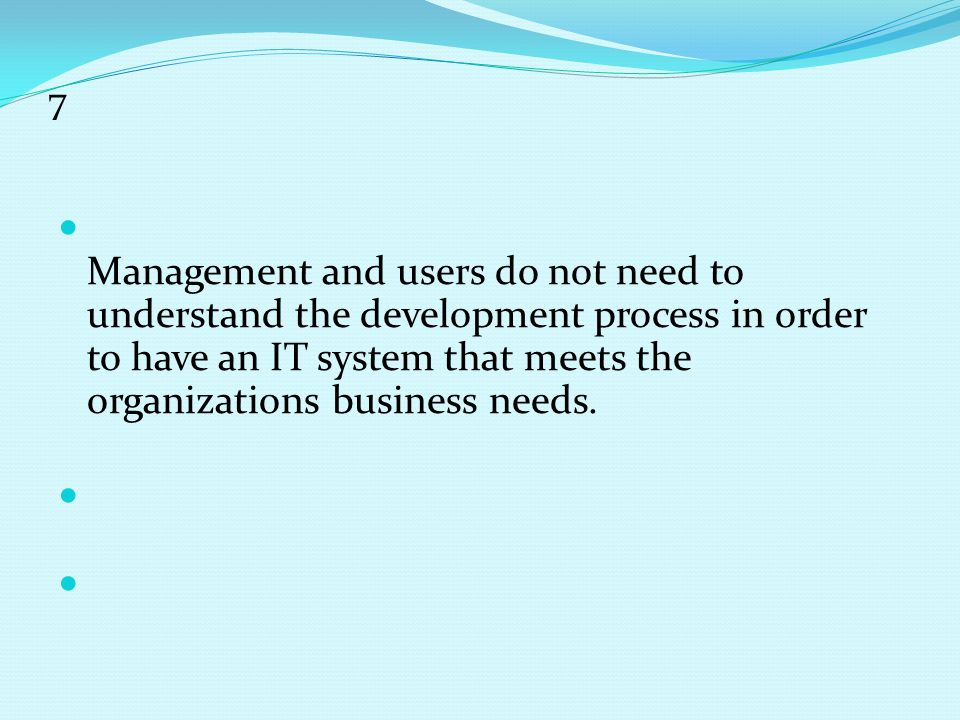 7 Management and users do not need to understand the development process in order to have an IT system that meets the organizations business needs.