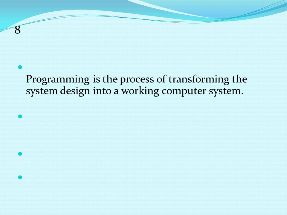 8 Programming is the process of transforming the system design into a working computer system.