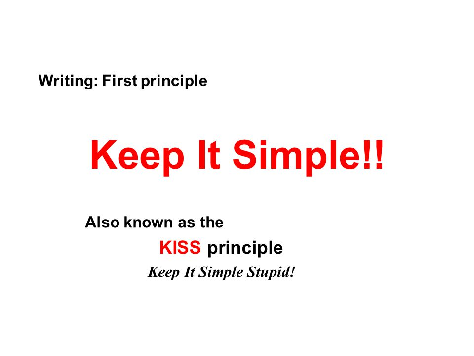 Keep It Simple!! KISS principle Writing: First principle