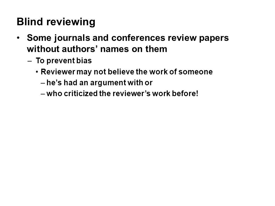 Blind reviewing Some journals and conferences review papers without authors' names on them. To prevent bias.