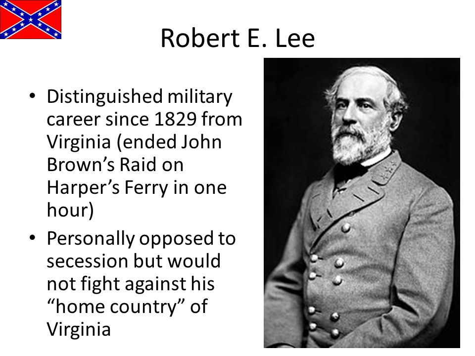Robert E. Lee Distinguished military career since 1829 from Virginia (ended John Brown's Raid on Harper's Ferry in one hour)