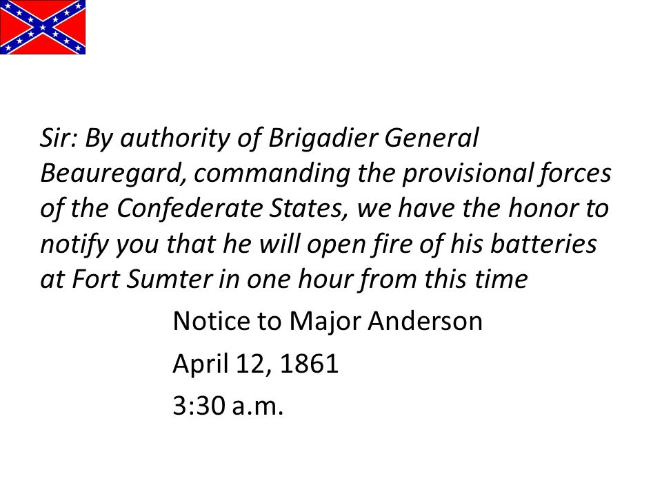 Sir: By authority of Brigadier General Beauregard, commanding the provisional forces of the Confederate States, we have the honor to notify you that he will open fire of his batteries at Fort Sumter in one hour from this time Notice to Major Anderson April 12, 1861 3:30 a.m.