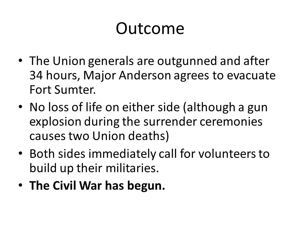 Outcome The Union generals are outgunned and after 34 hours, Major Anderson agrees to evacuate Fort Sumter.