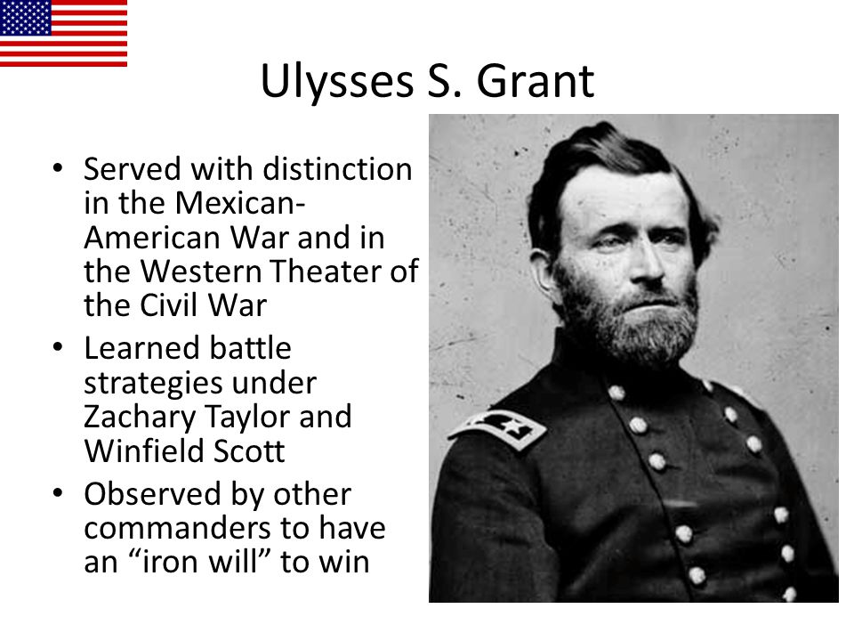Ulysses S. Grant Served with distinction in the Mexican-American War and in the Western Theater of the Civil War.