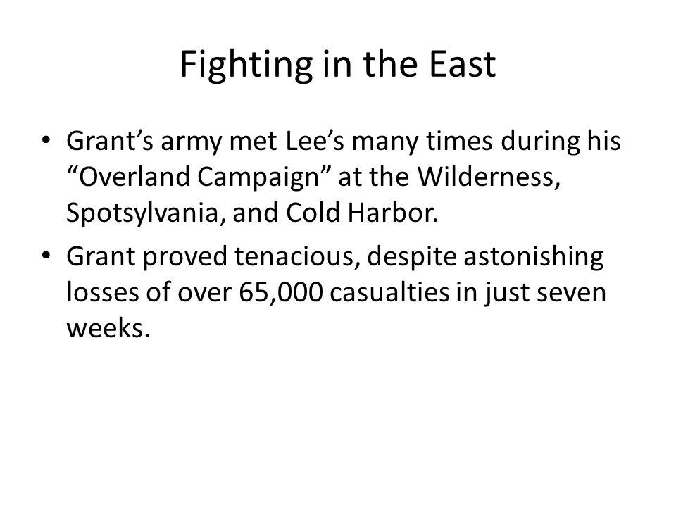 Fighting in the East Grant's army met Lee's many times during his Overland Campaign at the Wilderness, Spotsylvania, and Cold Harbor.