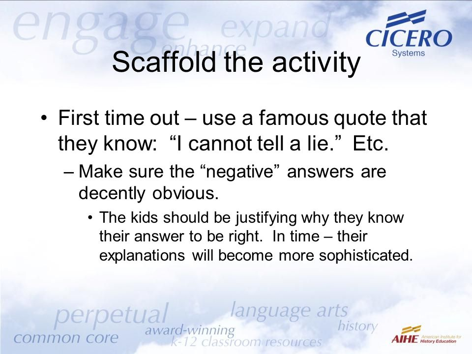 Scaffold the activity First time out – use a famous quote that they know: I cannot tell a lie. Etc.