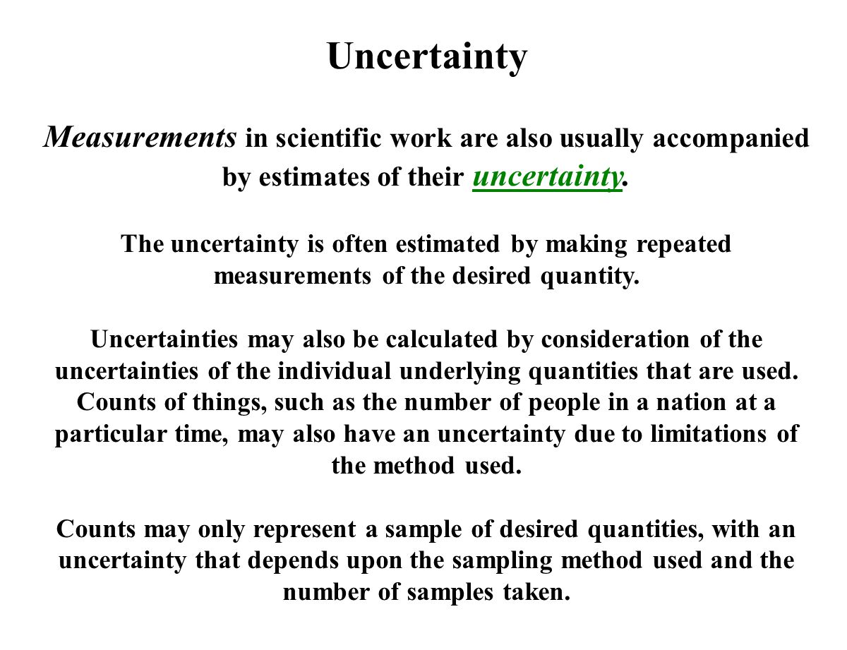 Uncertainty Measurements in scientific work are also usually accompanied by estimates of their uncertainty.