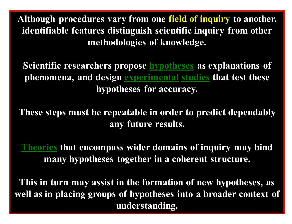 Although procedures vary from one field of inquiry to another, identifiable features distinguish scientific inquiry from other methodologies of knowledge.