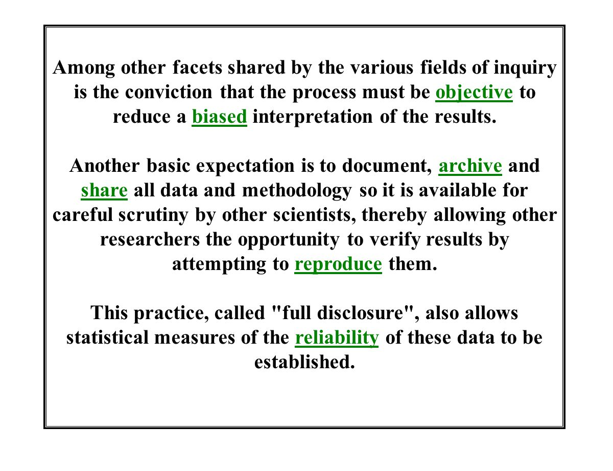 Among other facets shared by the various fields of inquiry is the conviction that the process must be objective to reduce a biased interpretation of the results.