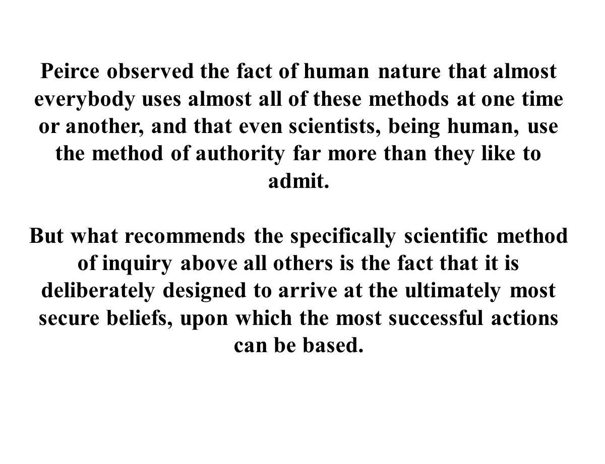Peirce observed the fact of human nature that almost everybody uses almost all of these methods at one time or another, and that even scientists, being human, use the method of authority far more than they like to admit.