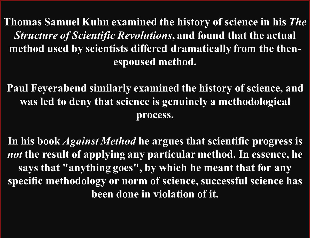 Thomas Samuel Kuhn examined the history of science in his The Structure of Scientific Revolutions, and found that the actual method used by scientists differed dramatically from the then-espoused method.
