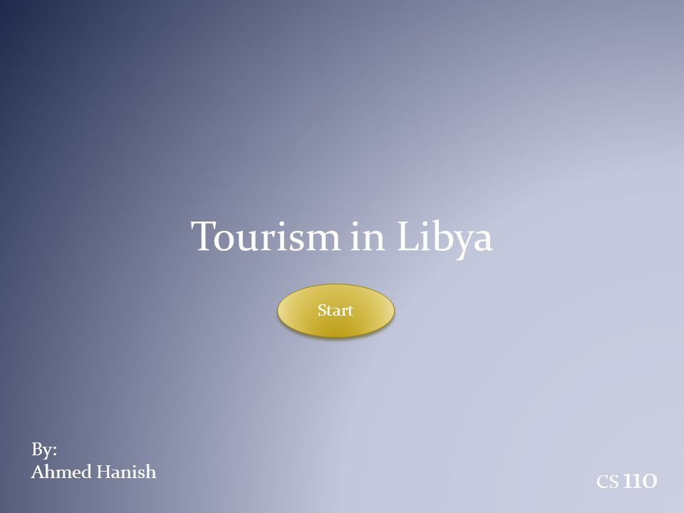 Tourism in Libya Start By: Ahmed Hanish CS 110