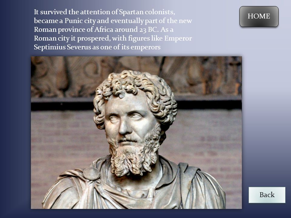 It survived the attention of Spartan colonists, became a Punic city and eventually part of the new Roman province of Africa around 23 BC. As a Roman city it prospered, with figures like Emperor Septimius Severus as one of its emperors