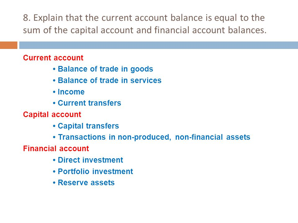 8. Explain that the current account balance is equal to the sum of the capital account and financial account balances.