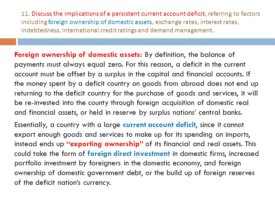 11. Discuss the implications of a persistent current account deficit, referring to factors including foreign ownership of domestic assets, exchange rates, interest rates, indebtedness, international credit ratings and demand management.