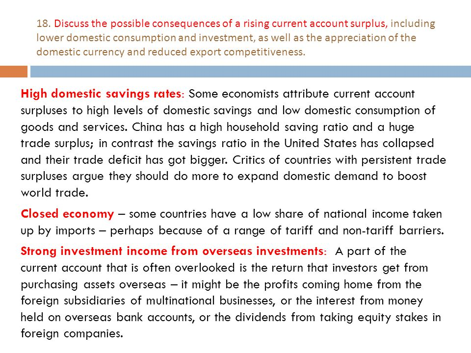 18. Discuss the possible consequences of a rising current account surplus, including lower domestic consumption and investment, as well as the appreciation of the domestic currency and reduced export competitiveness.
