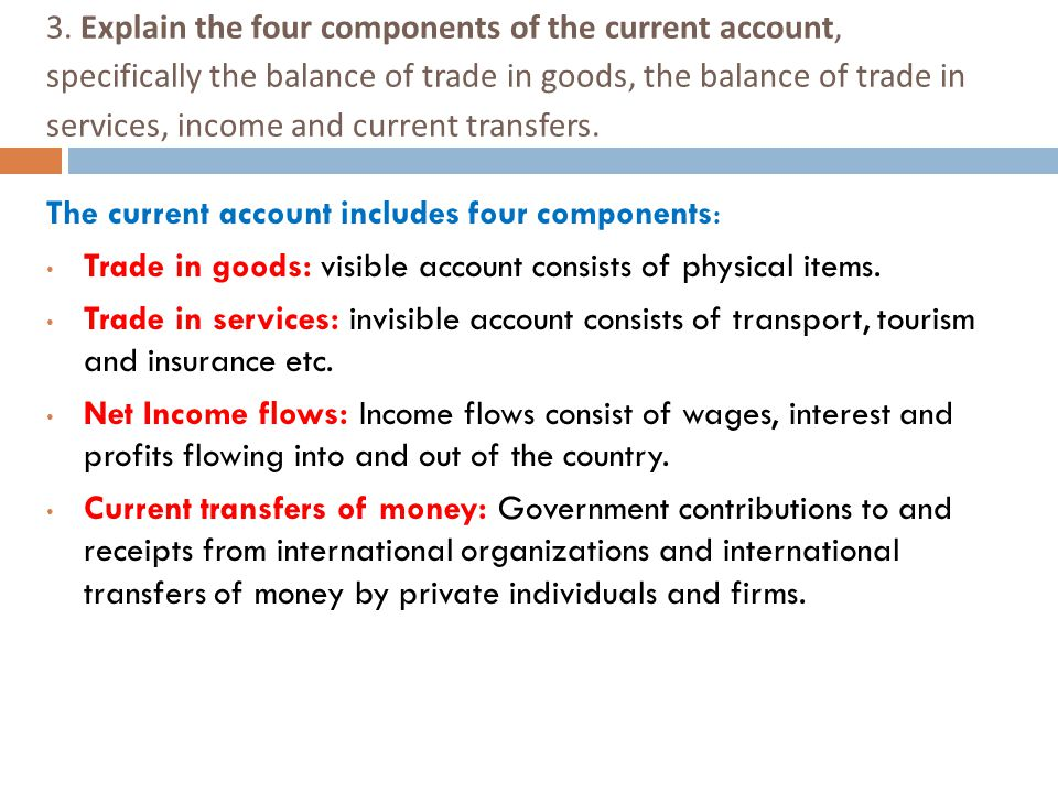 3. Explain the four components of the current account, specifically the balance of trade in goods, the balance of trade in services, income and current transfers.