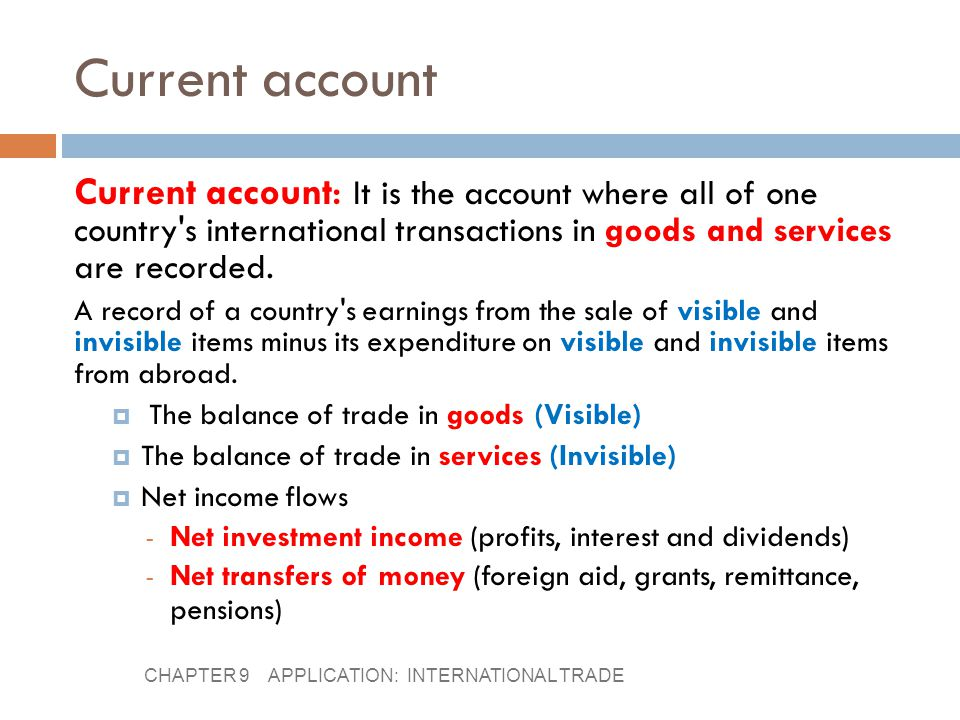 Current account Current account: It is the account where all of one country s international transactions in goods and services are recorded.
