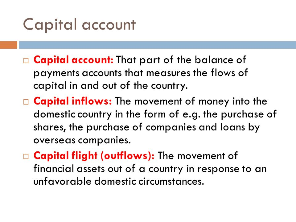 Capital account Capital account: That part of the balance of payments accounts that measures the flows of capital in and out of the country.