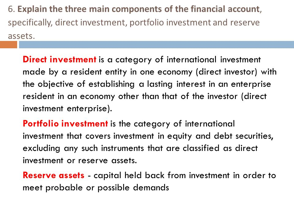 6. Explain the three main components of the financial account, specifically, direct investment, portfolio investment and reserve assets.