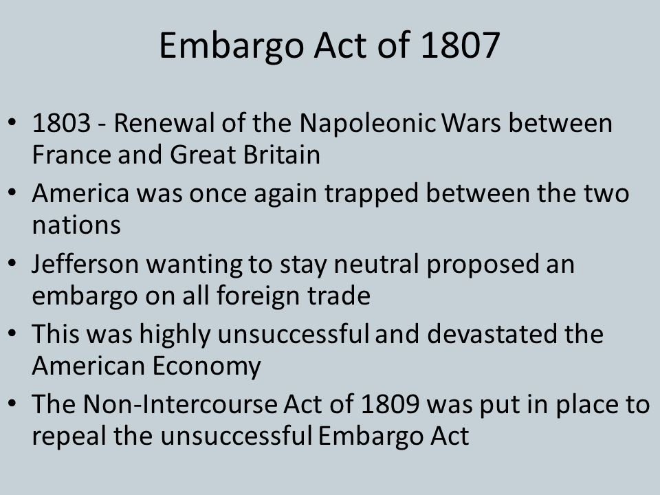 Embargo Act of 1807 1803 - Renewal of the Napoleonic Wars between France and Great Britain. America was once again trapped between the two nations.