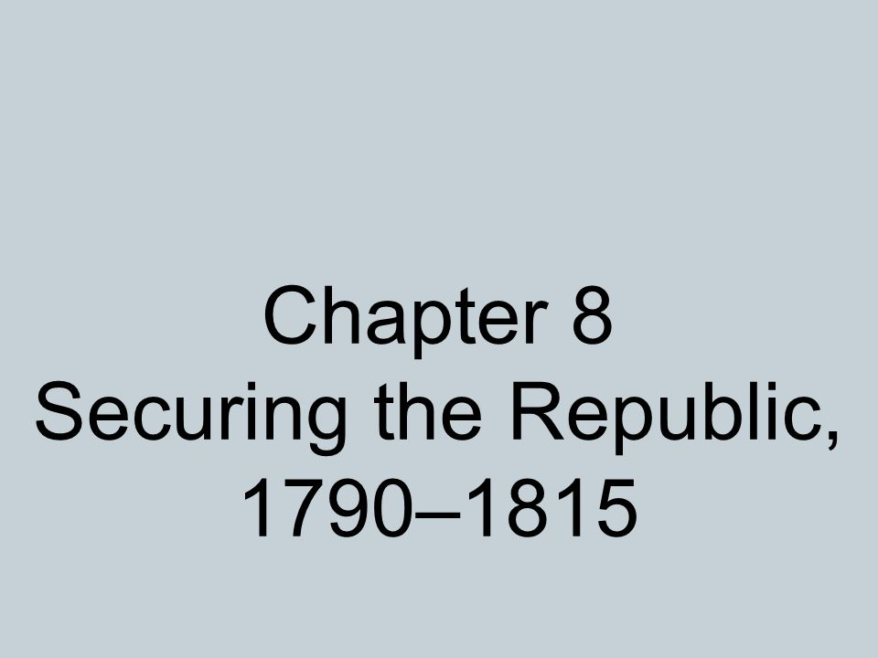 Chapter 8 Securing the Republic, 1790–1815