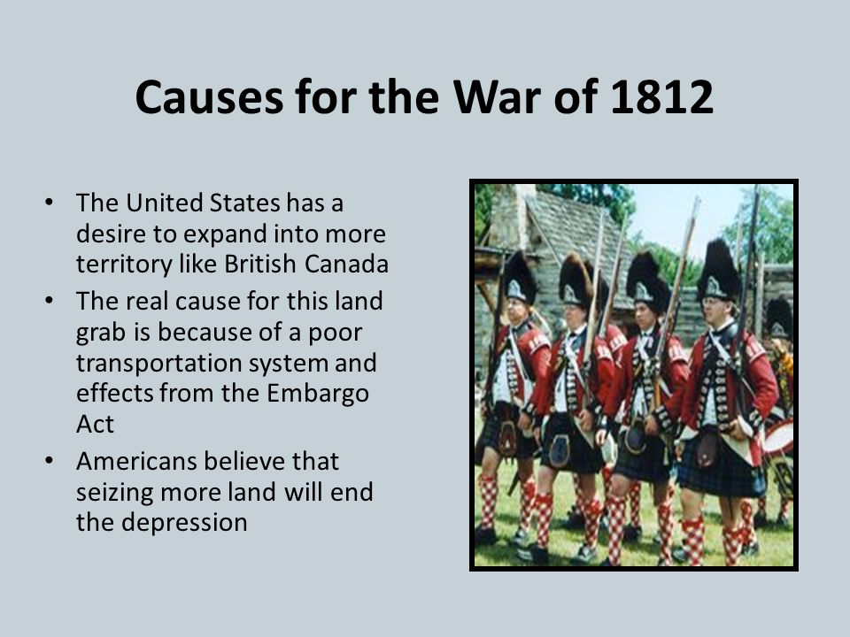 Causes for the War of 1812 The United States has a desire to expand into more territory like British Canada.