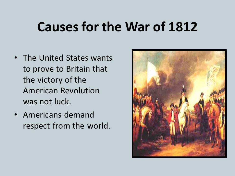 Causes for the War of 1812 The United States wants to prove to Britain that the victory of the American Revolution was not luck.
