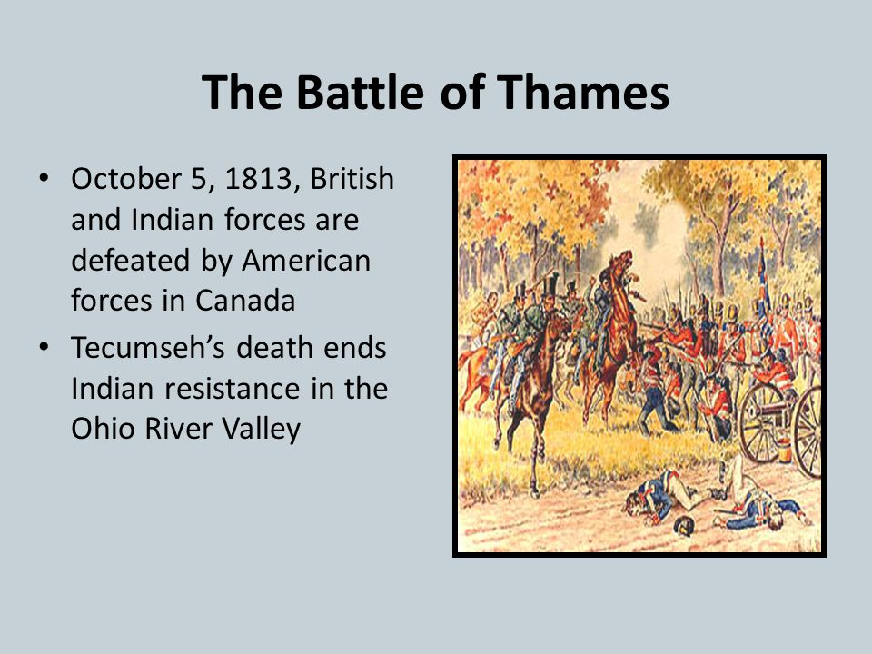 The Battle of Thames October 5, 1813, British and Indian forces are defeated by American forces in Canada.