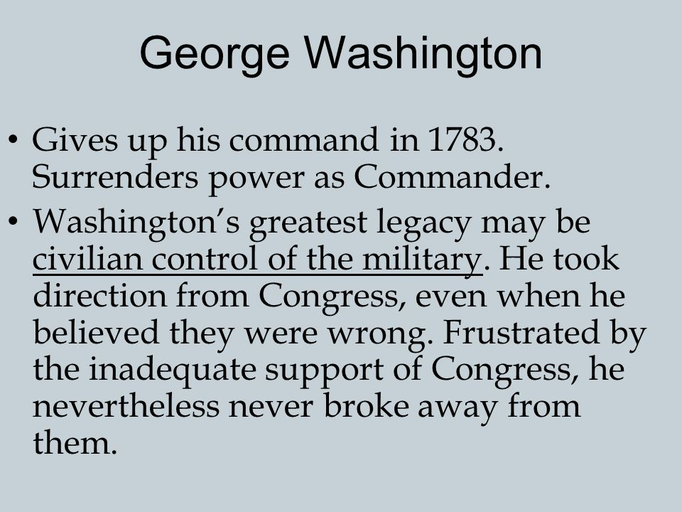 George Washington Gives up his command in 1783. Surrenders power as Commander.