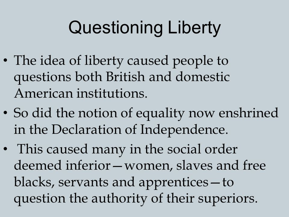 Questioning Liberty The idea of liberty caused people to questions both British and domestic American institutions.
