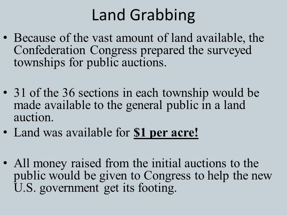 Land Grabbing Because of the vast amount of land available, the Confederation Congress prepared the surveyed townships for public auctions.