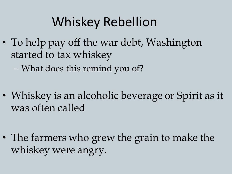 Whiskey Rebellion To help pay off the war debt, Washington started to tax whiskey. What does this remind you of