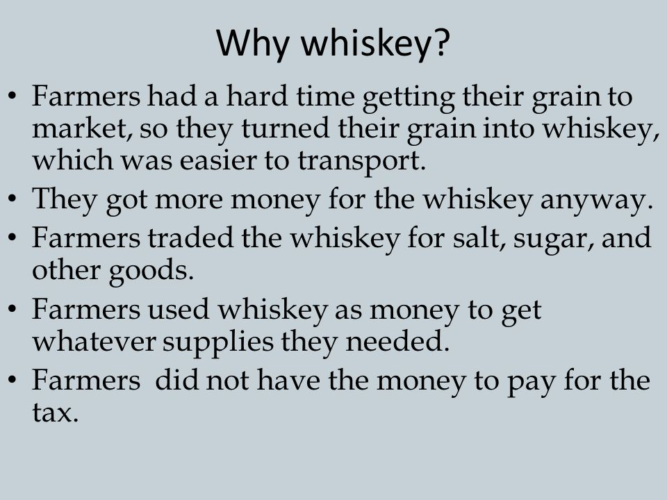 Why whiskey Farmers had a hard time getting their grain to market, so they turned their grain into whiskey, which was easier to transport.