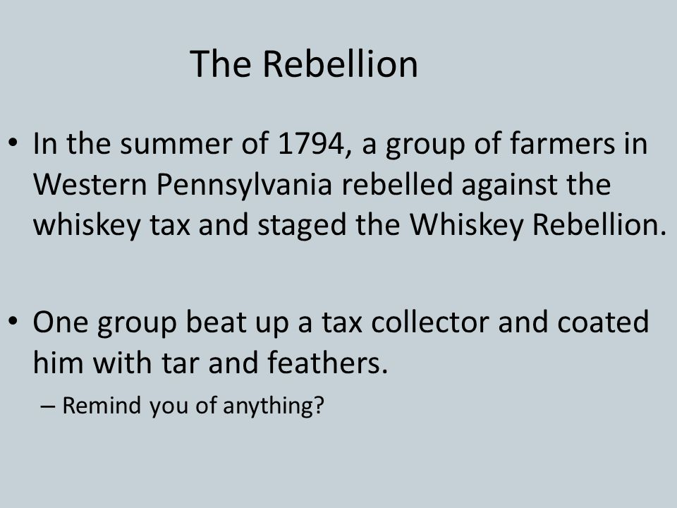 The Rebellion In the summer of 1794, a group of farmers in Western Pennsylvania rebelled against the whiskey tax and staged the Whiskey Rebellion.