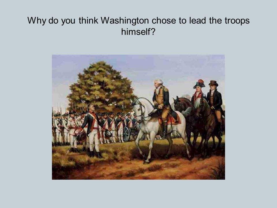 Why do you think Washington chose to lead the troops himself