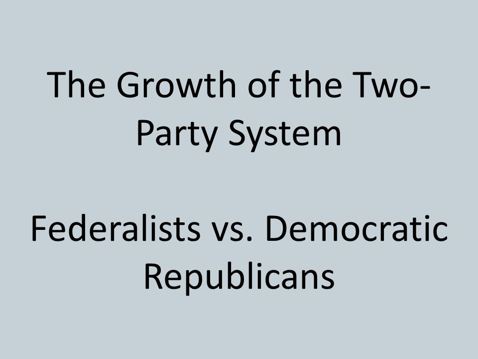 The Growth of the Two-Party System Federalists vs
