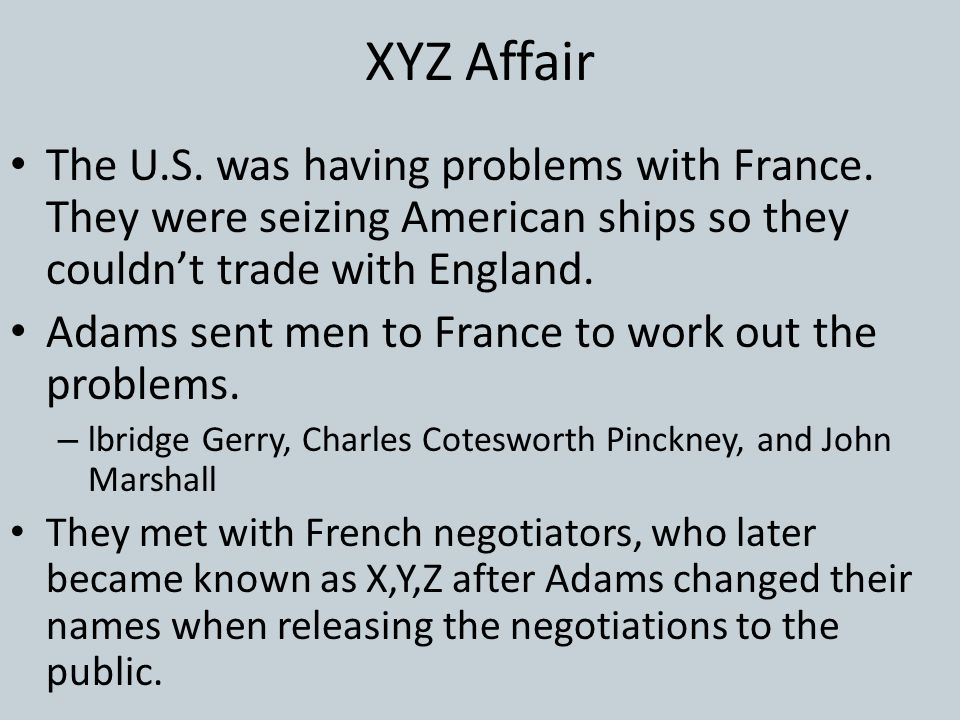 XYZ Affair The U.S. was having problems with France. They were seizing American ships so they couldn't trade with England.