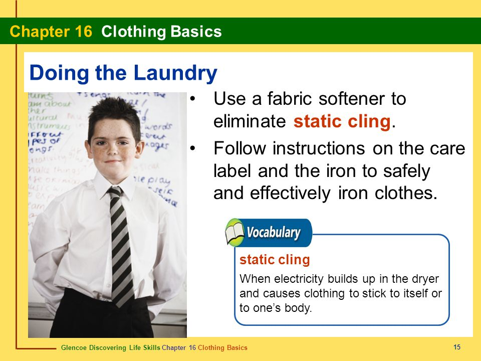 Doing the Laundry Use a fabric softener to eliminate static cling.