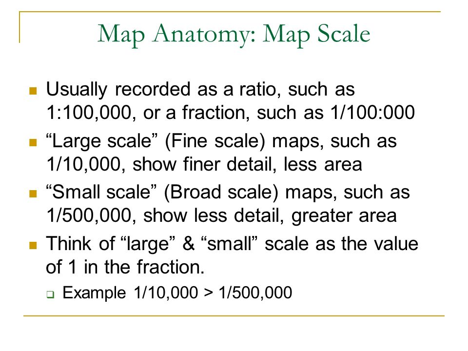 Map Anatomy: Map Scale Usually recorded as a ratio, such as 1:100,000, or a fraction, such as 1/100:000.