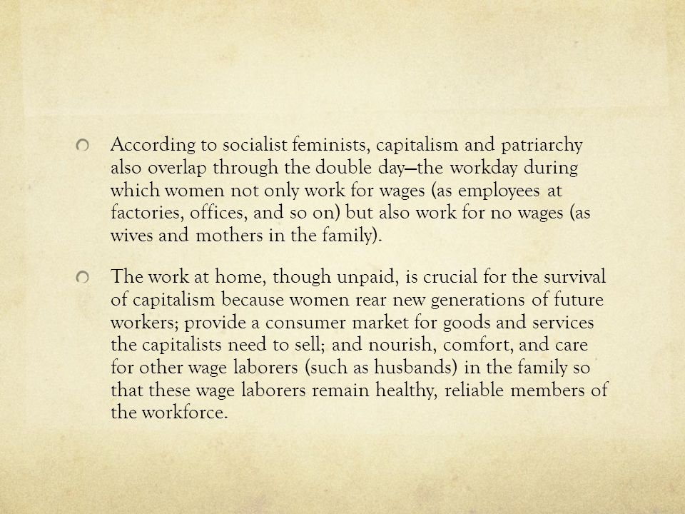 According to socialist feminists, capitalism and patriarchy also overlap through the double day—the workday during which women not only work for wages (as employees at factories, offices, and so on) but also work for no wages (as wives and mothers in the family).